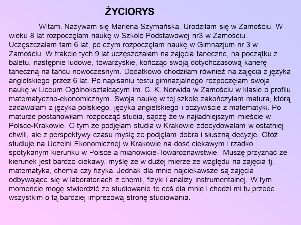 ŻYCIORYS Witam. Nazywam się Marlena Szymańska. Urodziłam się w Zamościu. W wieku 8 lat rozpoczęłam naukę w Szkole Podstawowej nr3 w Zamościu. Uczęszcz