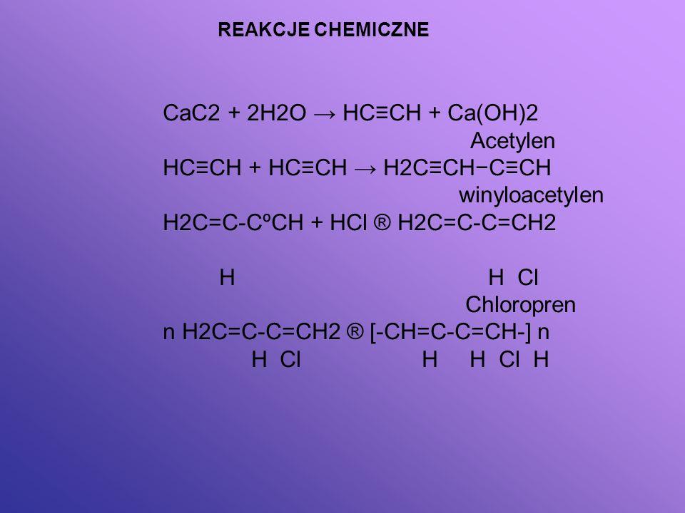 CaC2 + 2H2O HCCH + Ca(OH)2 Acetylen HCCH + HCCH H2CCHCCH winyloacetylen H2C=C-CºCH + HCl ® H2C=C-C=CH2 H H Cl Chloropren n H2C=C-C=CH2 ® [-CH=C-C=CH-]