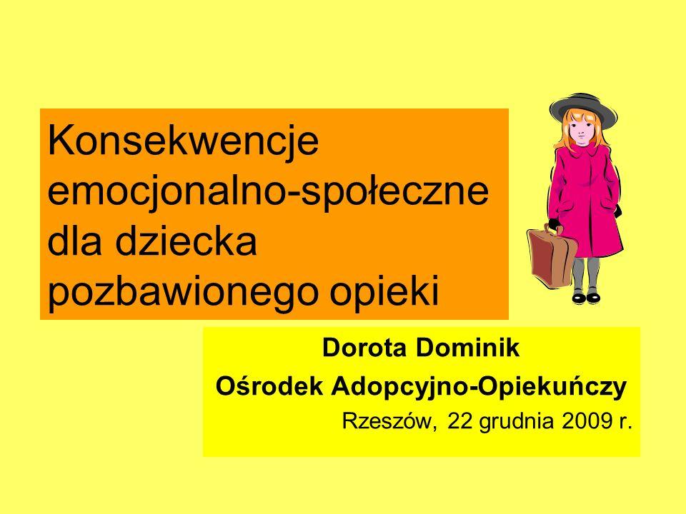 Konsekwencje emocjonalno-społeczne dla dziecka pozbawionego opieki Dorota Dominik Ośrodek Adopcyjno-Opiekuńczy Rzeszów, 22 grudnia 2009 r.