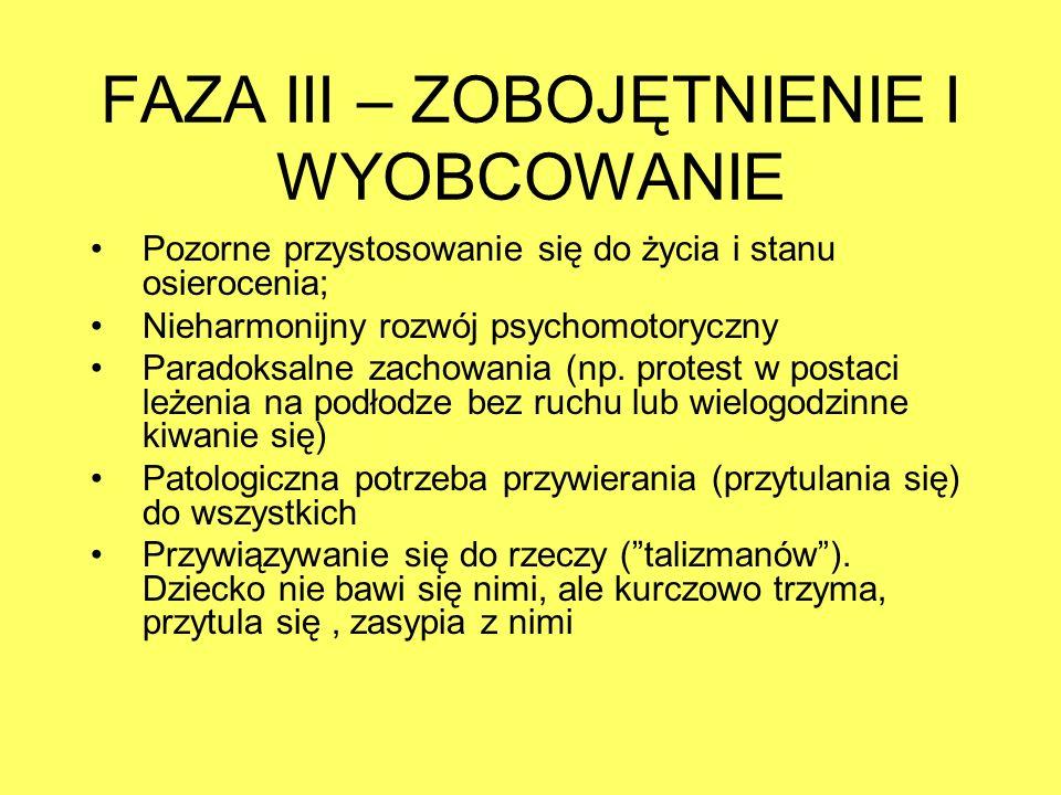 FAZA III – ZOBOJĘTNIENIE I WYOBCOWANIE Pozorne przystosowanie się do życia i stanu osierocenia; Nieharmonijny rozwój psychomotoryczny Paradoksalne zac