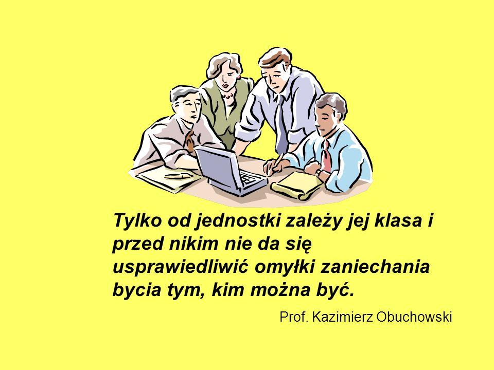 Tylko od jednostki zależy jej klasa i przed nikim nie da się usprawiedliwić omyłki zaniechania bycia tym, kim można być. Prof. Kazimierz Obuchowski