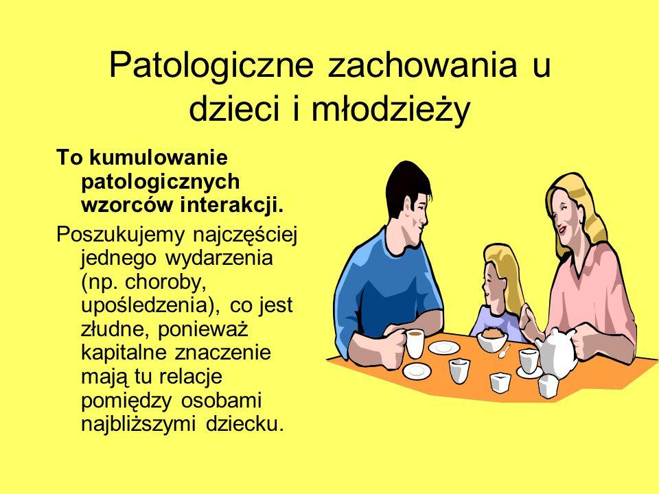 Patologiczne zachowania u dzieci i młodzieży To kumulowanie patologicznych wzorców interakcji. Poszukujemy najczęściej jednego wydarzenia (np. choroby