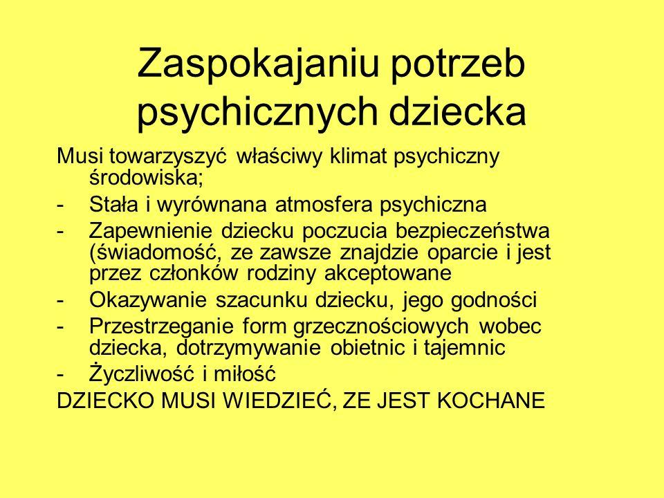 Zaspokajaniu potrzeb psychicznych dziecka Musi towarzyszyć właściwy klimat psychiczny środowiska; -Stała i wyrównana atmosfera psychiczna -Zapewnienie