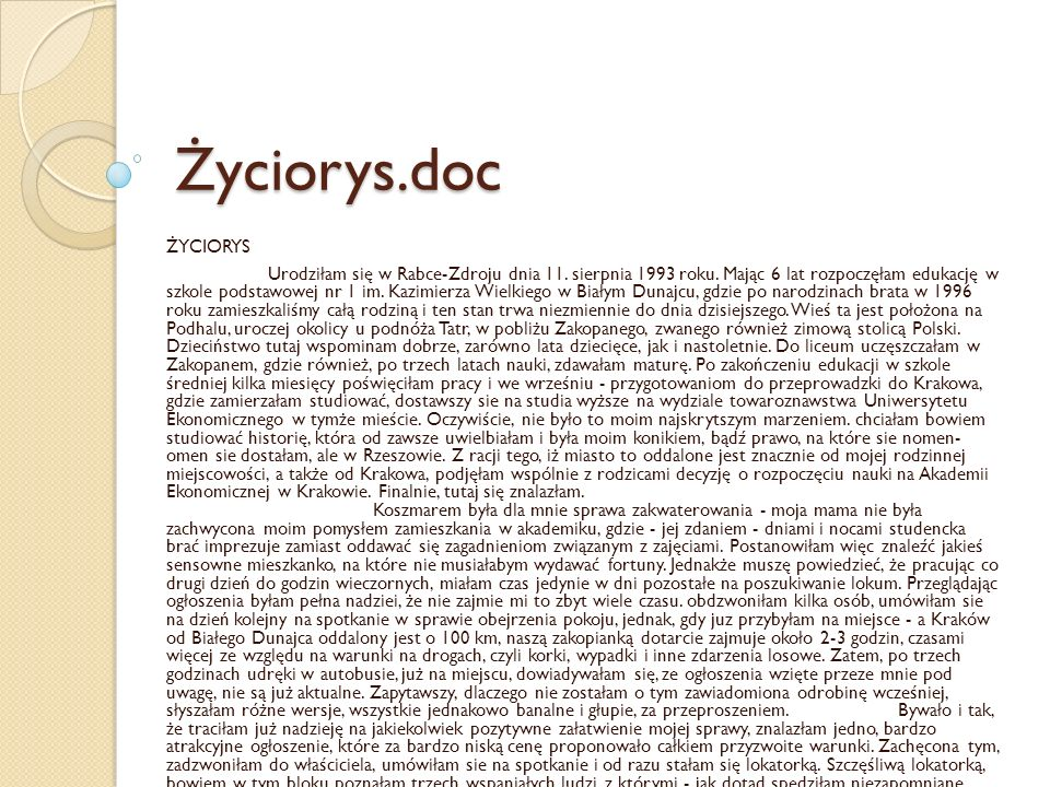 Życiorys.doc ŻYCIORYS Urodziłam się w Rabce-Zdroju dnia 11. sierpnia 1993 roku. Mając 6 lat rozpoczęłam edukację w szkole podstawowej nr 1 im. Kazimie