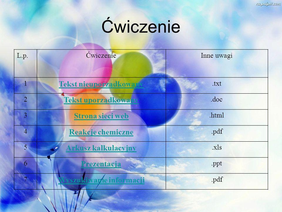 Ćwiczenie L.p.ĆwiczenieInne uwagi 1 Tekst nieuporządkowany.txt 2 Tekst uporządkowany.doc 3 Strona sieci web.html 4 Reakcje chemiczne.pdf 5 Arkusz kalk
