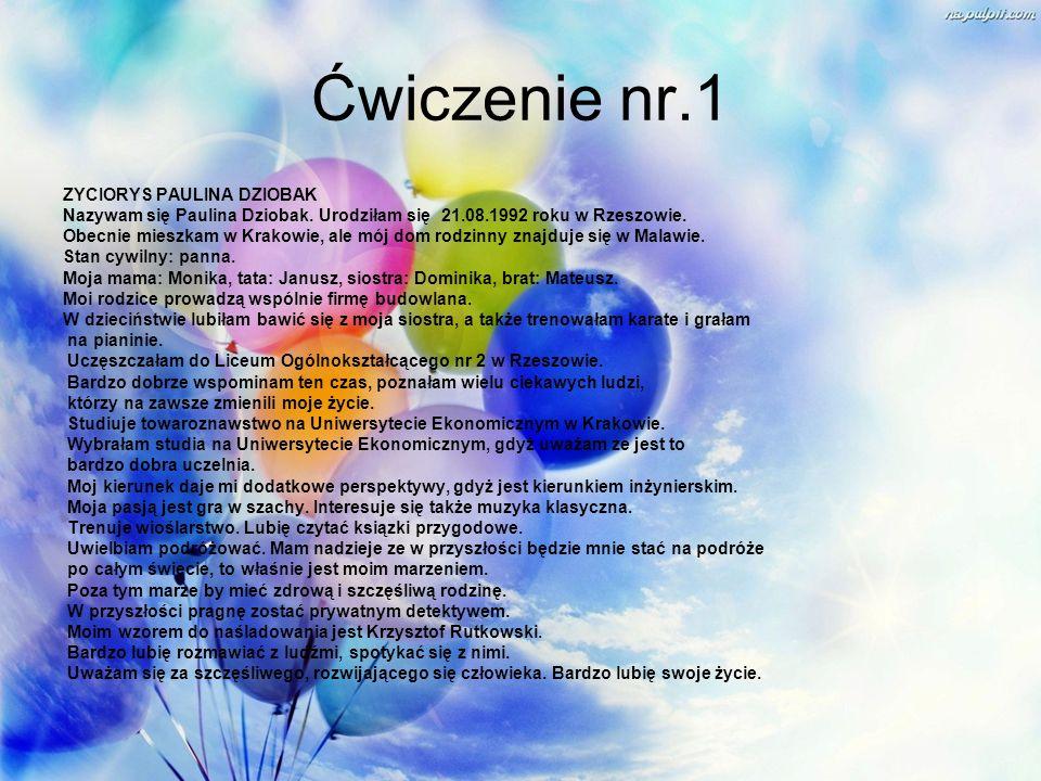 Ćwiczenie nr.1 ZYCIORYS PAULINA DZIOBAK Nazywam się Paulina Dziobak. Urodziłam się 21.08.1992 roku w Rzeszowie. Obecnie mieszkam w Krakowie, ale mój d