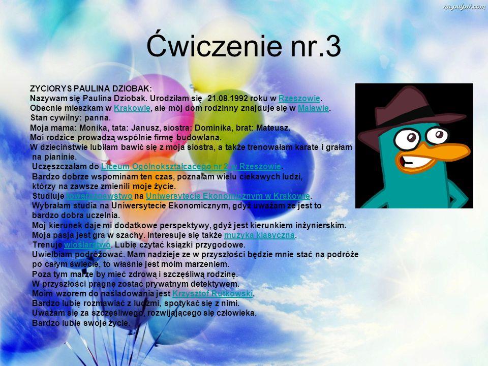 Ćwiczenie nr.3 ZYCIORYS PAULINA DZIOBAK: Nazywam się Paulina Dziobak. Urodziłam się 21.08.1992 roku w Rzeszowie.Rzeszowie Obecnie mieszkam w Krakowie,