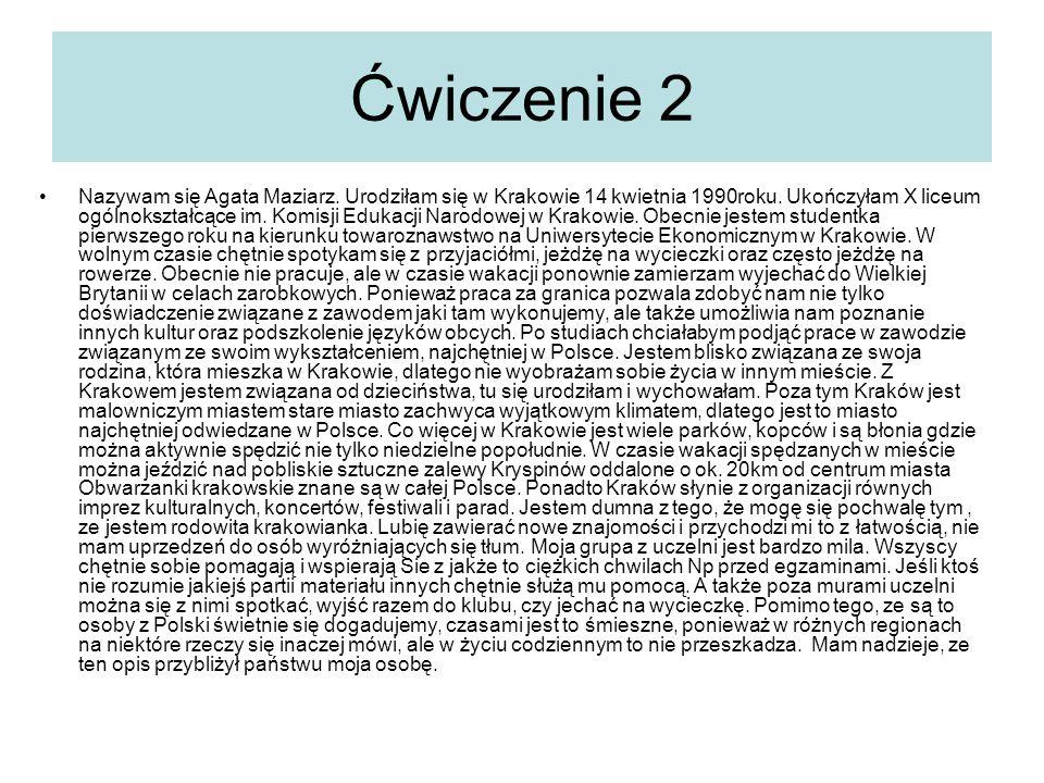 Ćwiczenie 2 Nazywam się Agata Maziarz. Urodziłam się w Krakowie 14 kwietnia 1990roku. Ukończyłam X liceum ogólnokształcące im. Komisji Edukacji Narodo