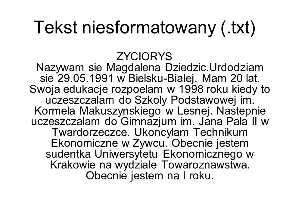 Tekst niesformatowany (.txt) ZYCIORYS Nazywam sie Magdalena Dziedzic.Urdodziam sie 29.05.1991 w Bielsku-Bialej. Mam 20 lat. Swoja edukacje rozpoelam w