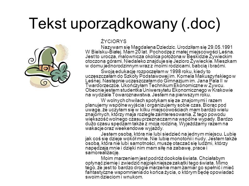 Tekst uporządkowany (.doc) ŻYCIORYS Nazywam się Magdalena Dziedzic. Urodziłam się 29.05.1991 W Bielsku-Białej. Mam 20 lat. Pochodzę z małej miejscowoś