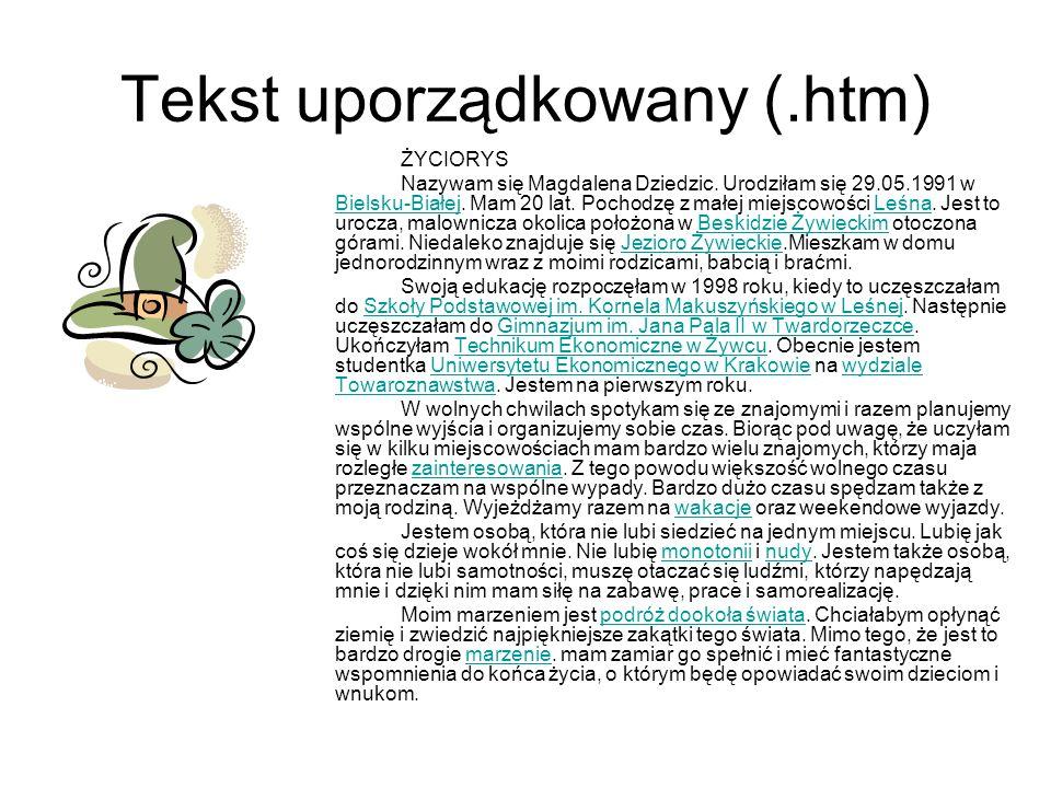Tekst uporządkowany (.htm) ŻYCIORYS Nazywam się Magdalena Dziedzic. Urodziłam się 29.05.1991 w Bielsku-Białej. Mam 20 lat. Pochodzę z małej miejscowoś