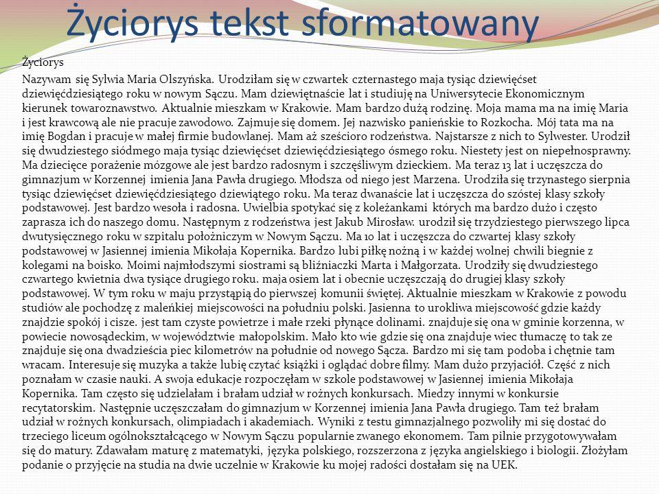 Życiorys tekst sformatowany Życiorys Nazywam się Sylwia Maria Olszyńska. Urodziłam się w czwartek czternastego maja tysiąc dziewięćset dziewięćdziesią