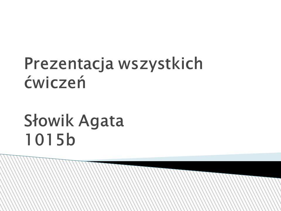 Prezentacja wszystkich ćwiczeń Słowik Agata 1015b