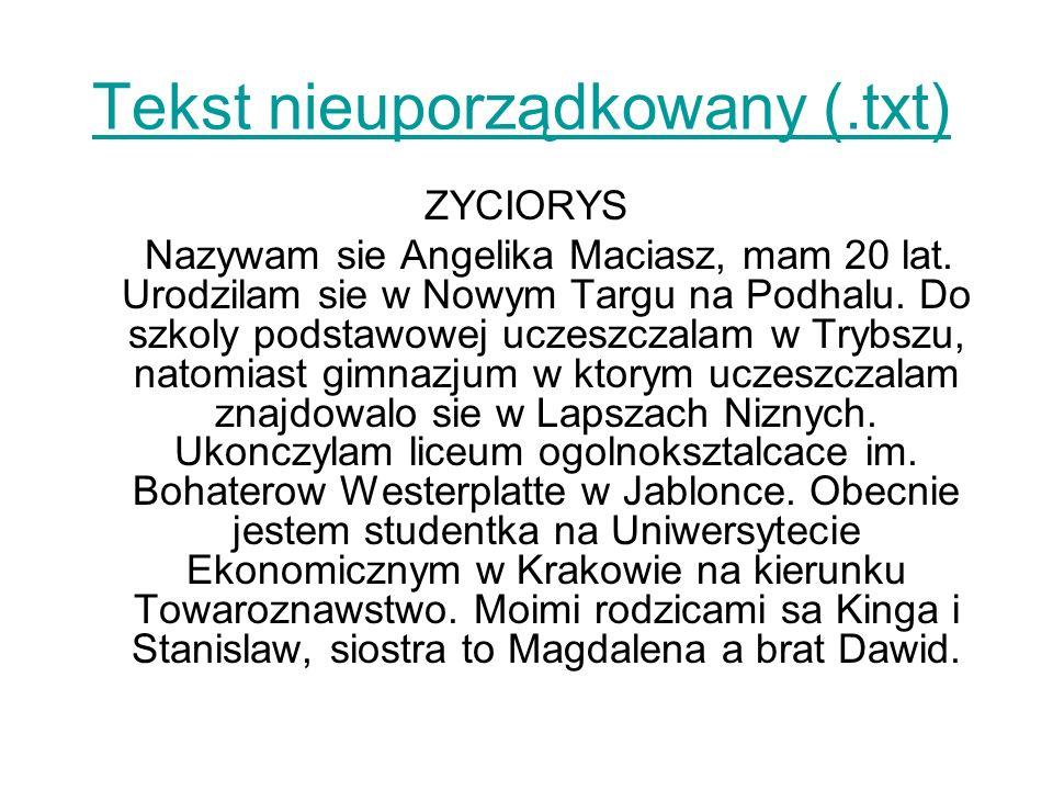 Tekst nieuporządkowany (.txt) ZYCIORYS Nazywam sie Angelika Maciasz, mam 20 lat. Urodzilam sie w Nowym Targu na Podhalu. Do szkoly podstawowej uczeszc