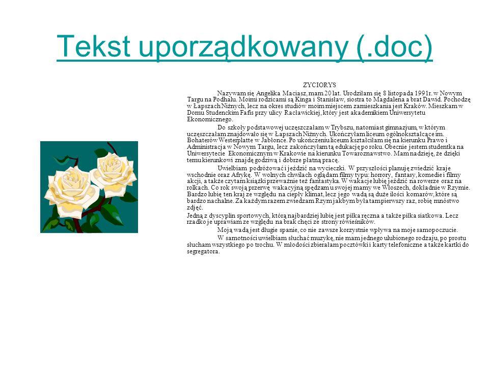 Tekst uporządkowany (.doc) ZYCIORYS Nazywam się Angelika Maciasz, mam 20 lat. Urodziłam się 8 listopada 1991r. w Nowym Targu na Podhalu. Moimi rodzica