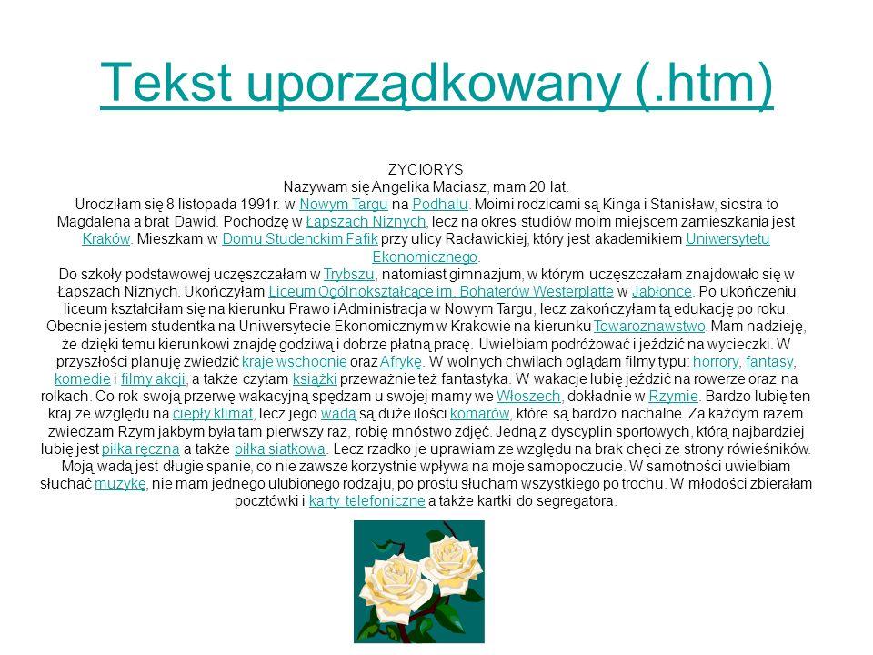 Tekst uporządkowany (.htm) ZYCIORYS Nazywam się Angelika Maciasz, mam 20 lat. Urodziłam się 8 listopada 1991r. w Nowym Targu na Podhalu. Moimi rodzica