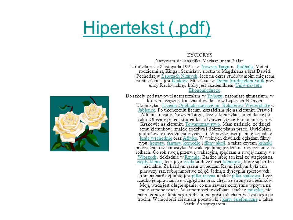 Hipertekst (.pdf) ZYCIORYS Nazywam się Angelika Maciasz, mam 20 lat. Urodziłam się 8 listopada 1991r. w Nowym Targu na Podhalu. Moimi rodzicami są Kin