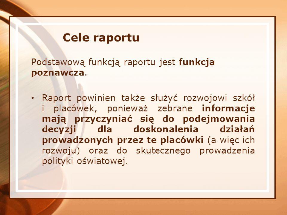 Cele raportu Podstawową funkcją raportu jest funkcja poznawcza. Raport powinien także służyć rozwojowi szkół i placówek, ponieważ zebrane informacje m