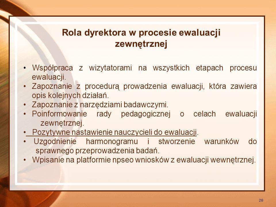 28 Rola dyrektora w procesie ewaluacji zewnętrznej Współpraca z wizytatorami na wszystkich etapach procesu ewaluacji. Zapoznanie z procedurą prowadzen