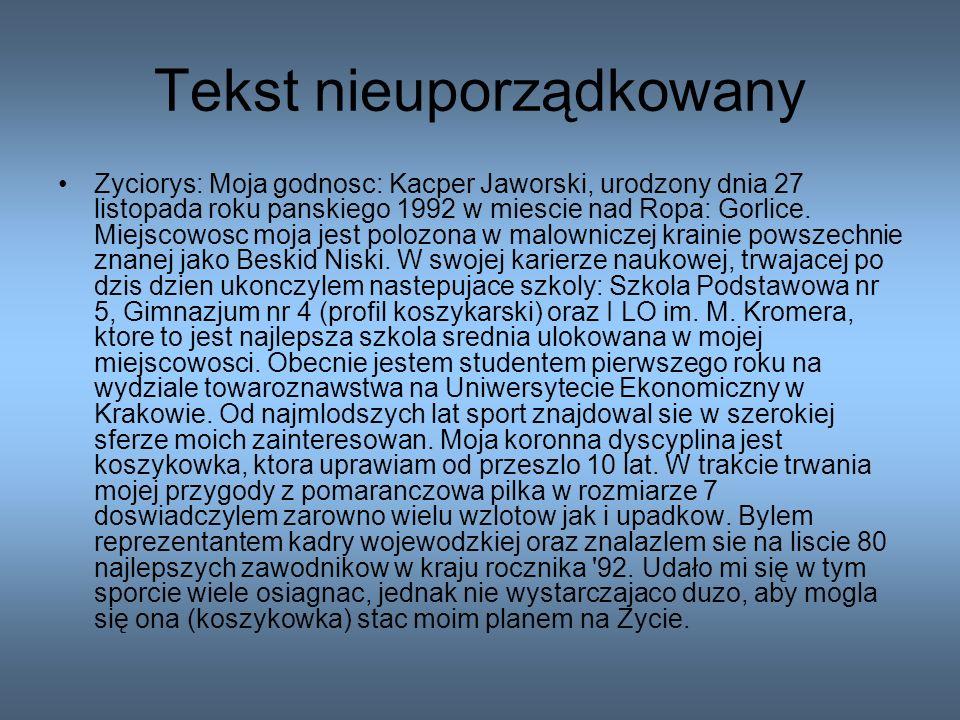 Tekst uporządkowany Życiorys: Moja godność: Kacper Jaworski, urodzony dnia 27 listopada roku pańskiego 1992 w mieście nad Ropa: Gorlice.