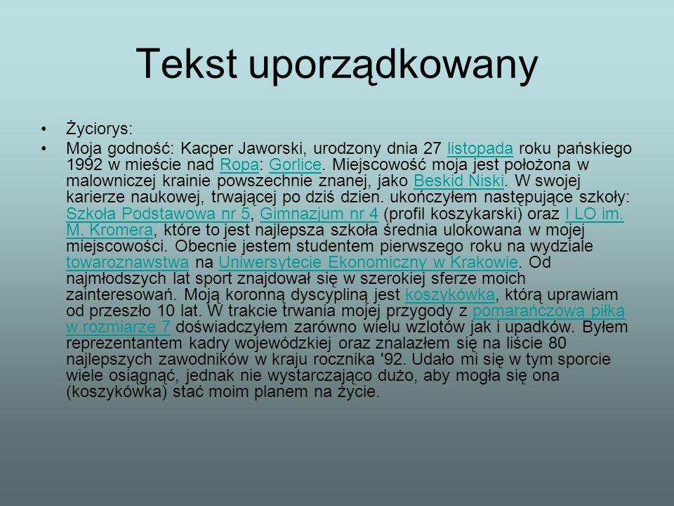 Tekst uporządkowany Życiorys: Moja godność: Kacper Jaworski, urodzony dnia 27 listopada roku pańskiego 1992 w mieście nad Ropa: Gorlice. Miejscowość m