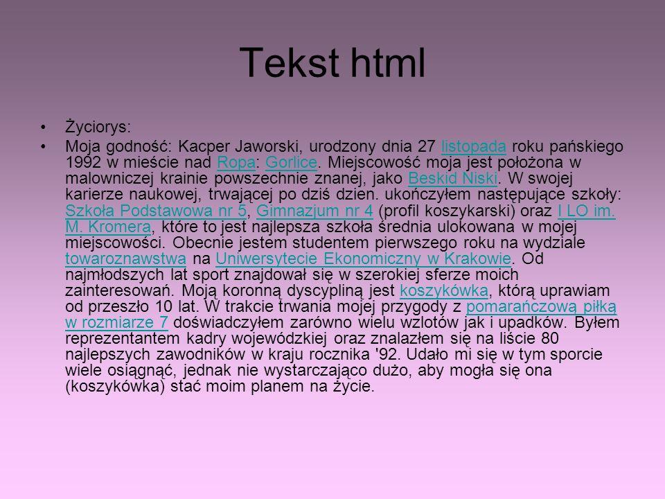 Tekst html Życiorys: Moja godność: Kacper Jaworski, urodzony dnia 27 listopada roku pańskiego 1992 w mieście nad Ropa: Gorlice. Miejscowość moja jest