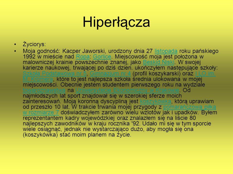 Hiperłącza Życiorys: Moja godność: Kacper Jaworski, urodzony dnia 27 listopada roku pańskiego 1992 w mieście nad Ropa: Gorlice. Miejscowość moja jest