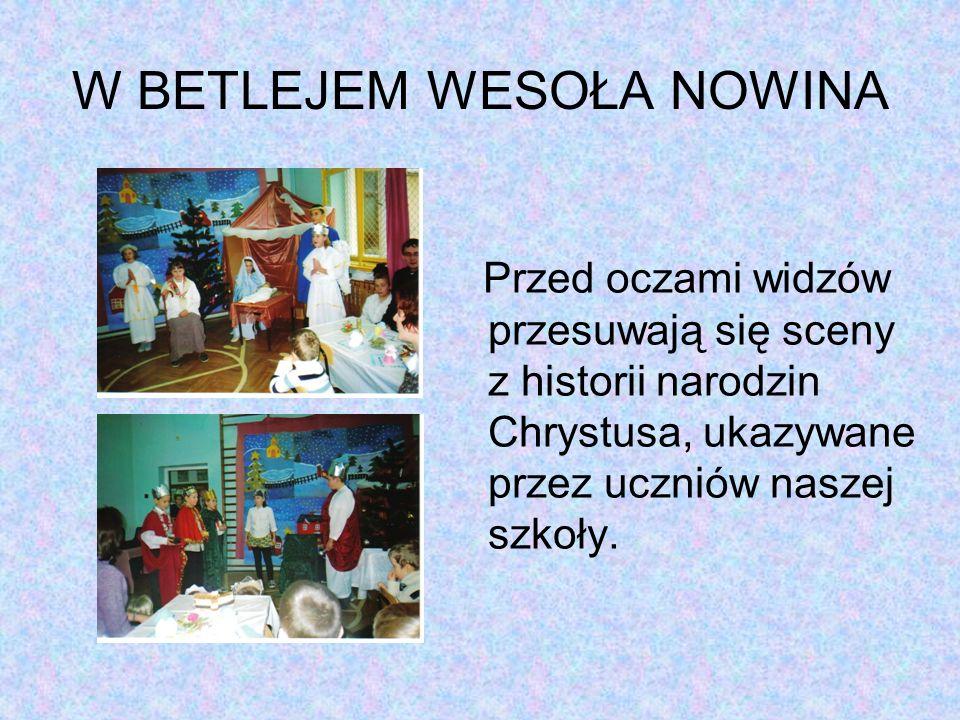 W BETLEJEM WESOŁA NOWINA Przed oczami widzów przesuwają się sceny z historii narodzin Chrystusa, ukazywane przez uczniów naszej szkoły.