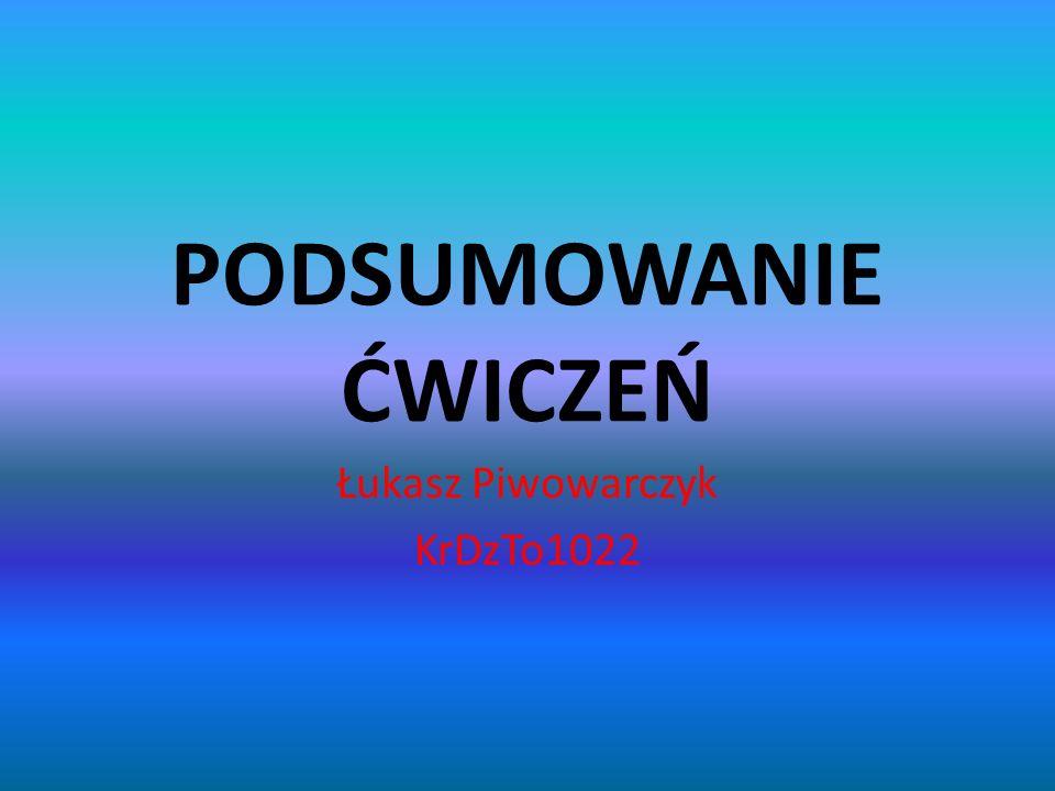 PODSUMOWANIE ĆWICZEŃ Łukasz Piwowarczyk KrDzTo1022