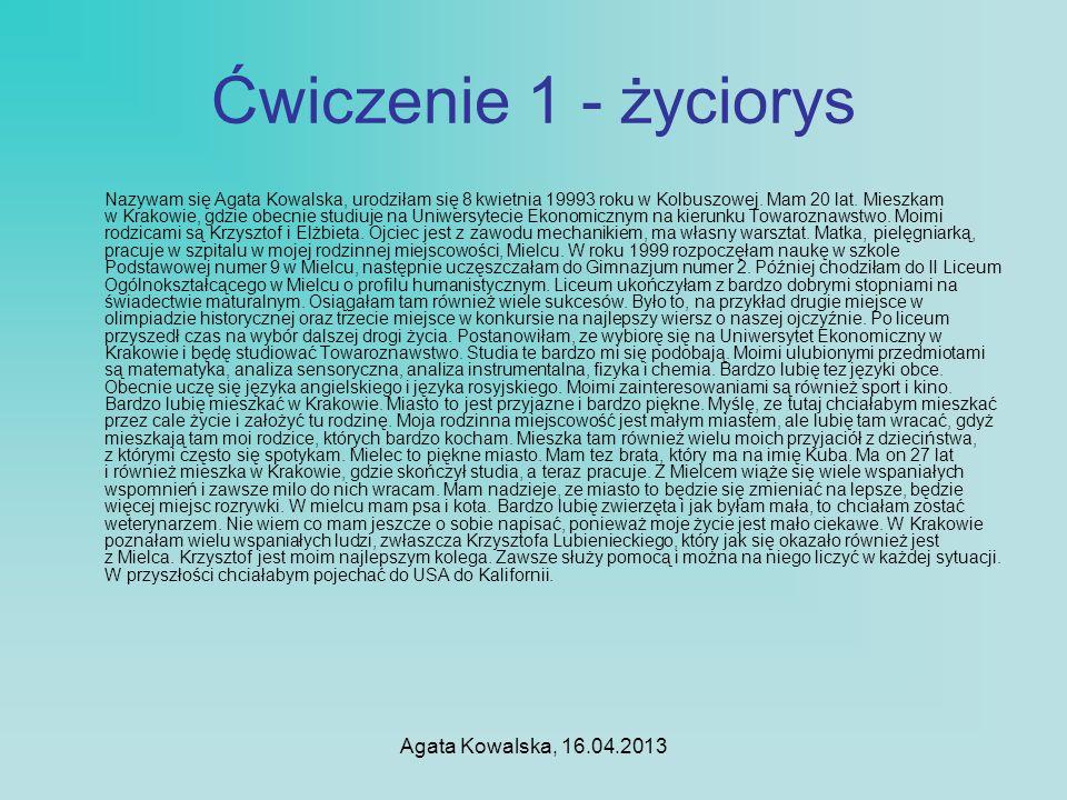 Agata Kowalska, 16.04.2013 Ćwiczenie 1 - życiorys Nazywam się Agata Kowalska, urodziłam się 8 kwietnia 19993 roku w Kolbuszowej. Mam 20 lat. Mieszkam