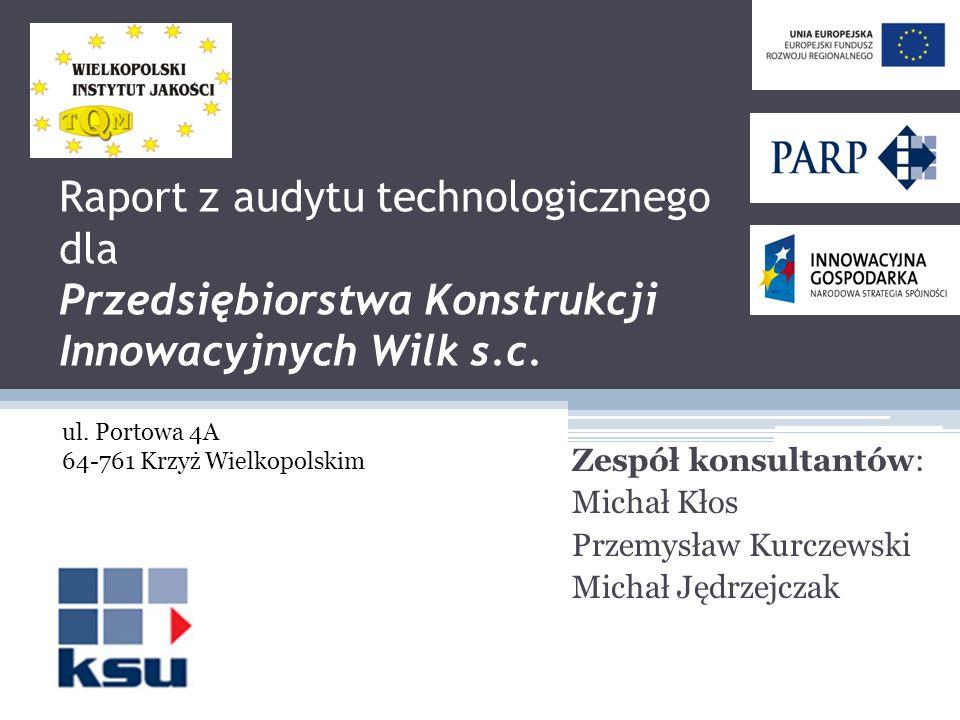 Raport z audytu technologicznego dla Przedsiębiorstwa Konstrukcji Innowacyjnych Wilk s.c. Zespół konsultantów: Michał Kłos Przemysław Kurczewski Micha