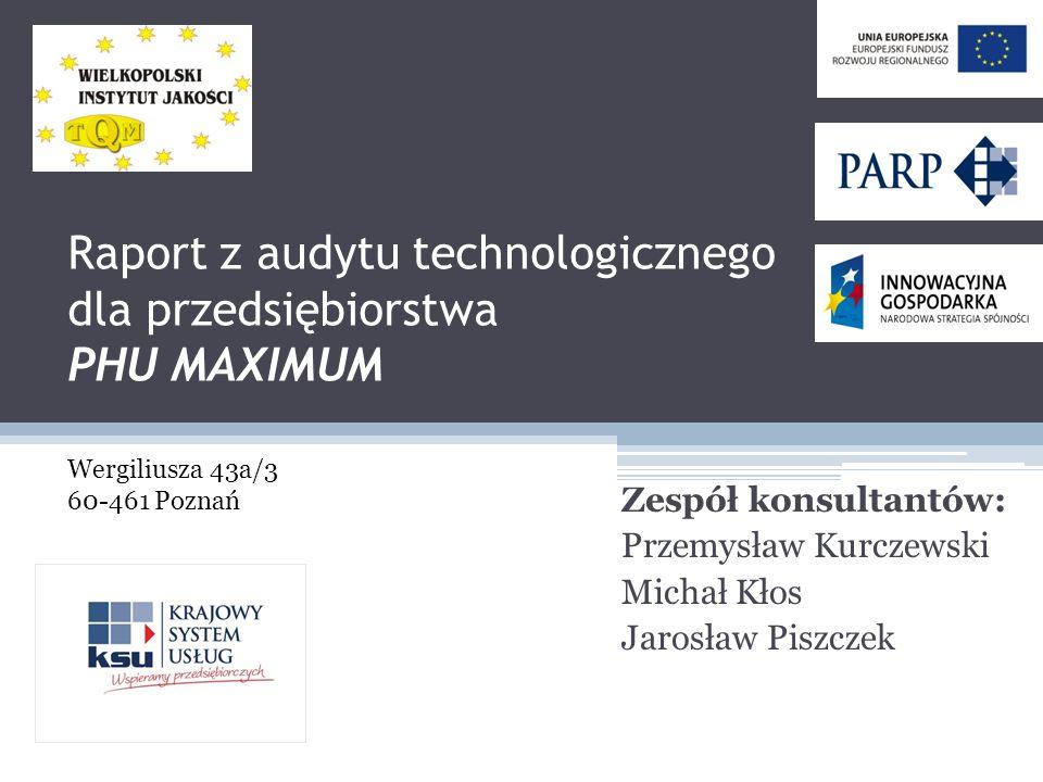 Raport z audytu technologicznego dla przedsiębiorstwa PHU MAXIMUM Zespół konsultantów: Przemysław Kurczewski Michał Kłos Jarosław Piszczek Wergiliusza