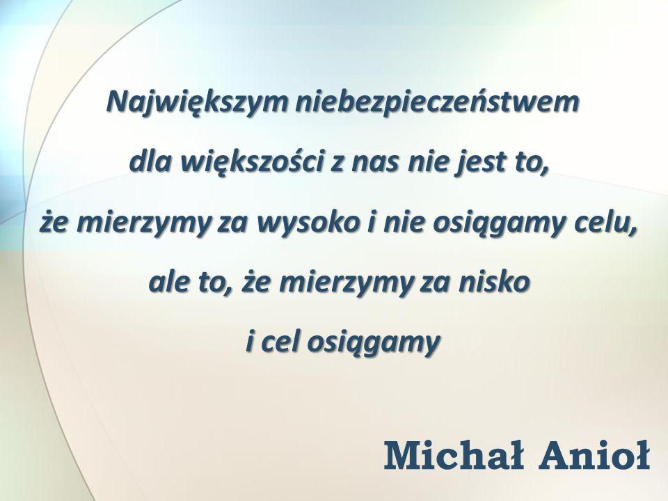 Michał Anioł Największym niebezpieczeństwem dla większości z nas nie jest to, że mierzymy za wysoko i nie osiągamy celu, ale to, że mierzymy za nisko