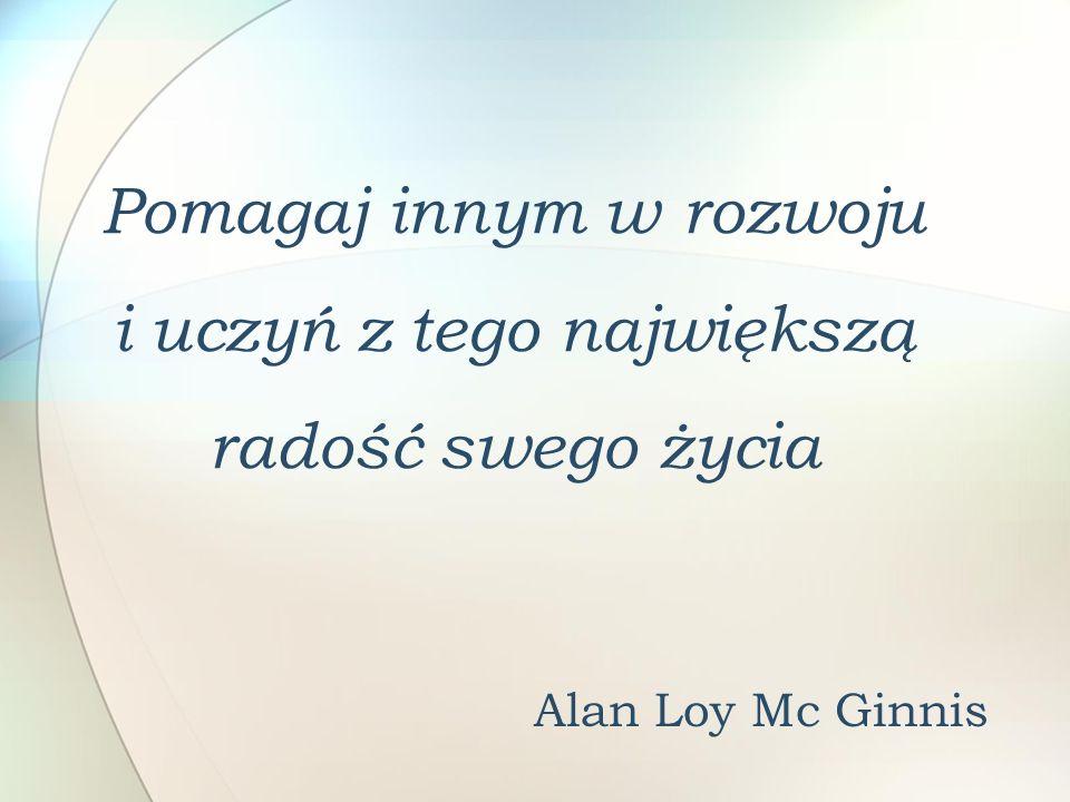 Pomagaj innym w rozwoju i uczyń z tego największą radość swego życia Alan Loy Mc Ginnis