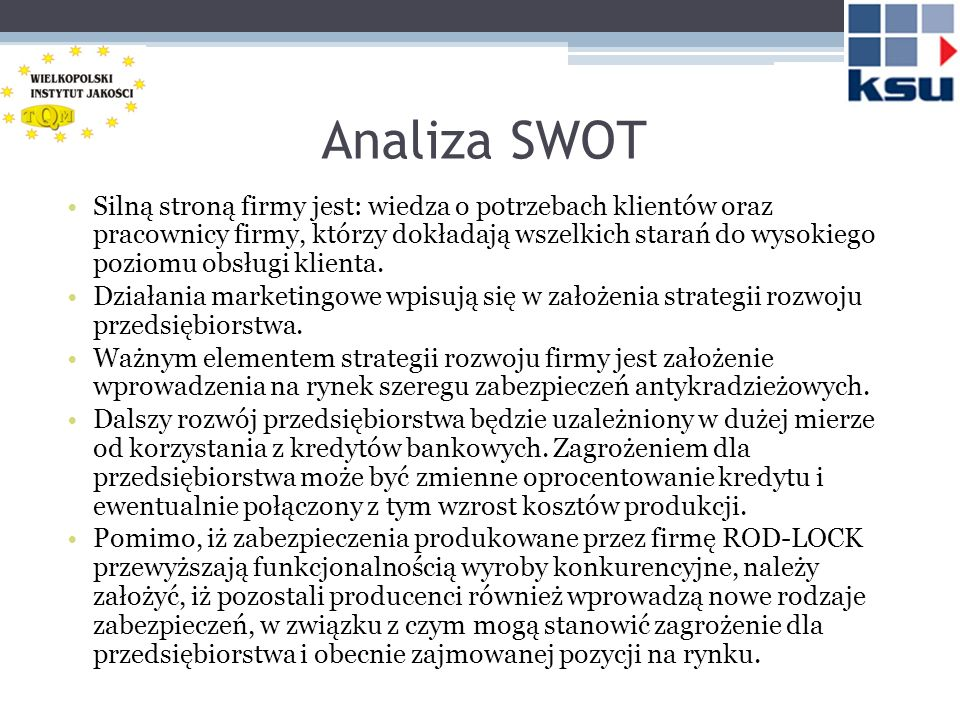 Analiza SWOT Silną stroną firmy jest: wiedza o potrzebach klientów oraz pracownicy firmy, którzy dokładają wszelkich starań do wysokiego poziomu obsłu