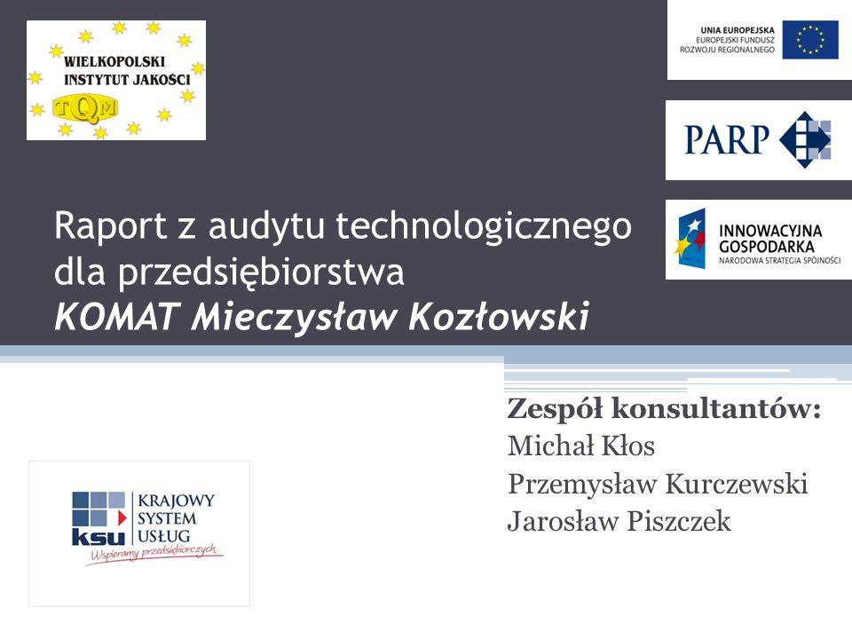 Raport z audytu technologicznego dla przedsiębiorstwa KOMAT Mieczysław Kozłowski Zespół konsultantów: Michał Kłos Przemysław Kurczewski Jarosław Piszc