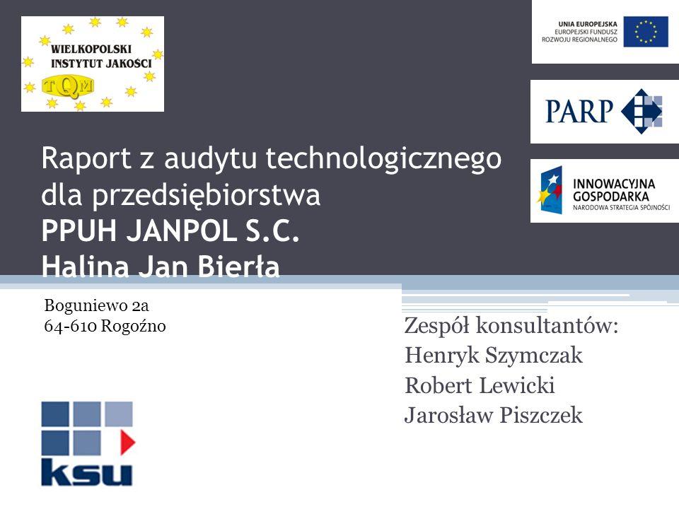 Raport z audytu technologicznego dla przedsiębiorstwa PPUH JANPOL S.C. Halina Jan Bierła Zespół konsultantów: Henryk Szymczak Robert Lewicki Jarosław