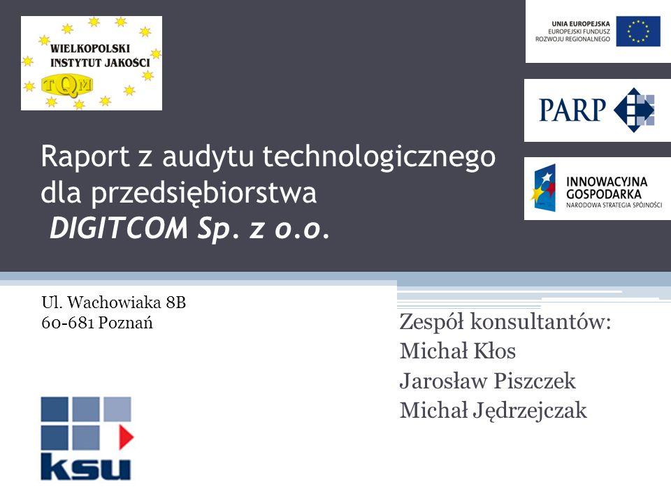 Raport z audytu technologicznego dla przedsiębiorstwa DIGITCOM Sp. z o.o. Zespół konsultantów: Michał Kłos Jarosław Piszczek Michał Jędrzejczak Ul. Wa
