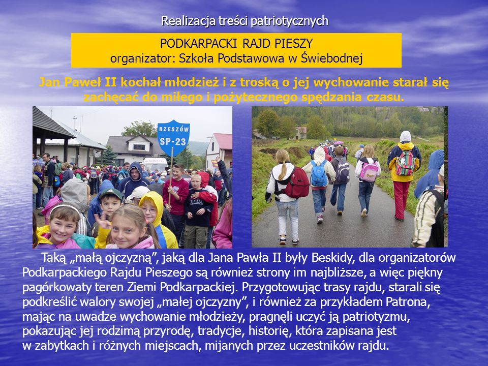 Realizacja treści patriotycznych PODKARPACKI RAJD PIESZY organizator: Szkoła Podstawowa w Świebodnej Jan Paweł II kochał młodzież i z troską o jej wyc