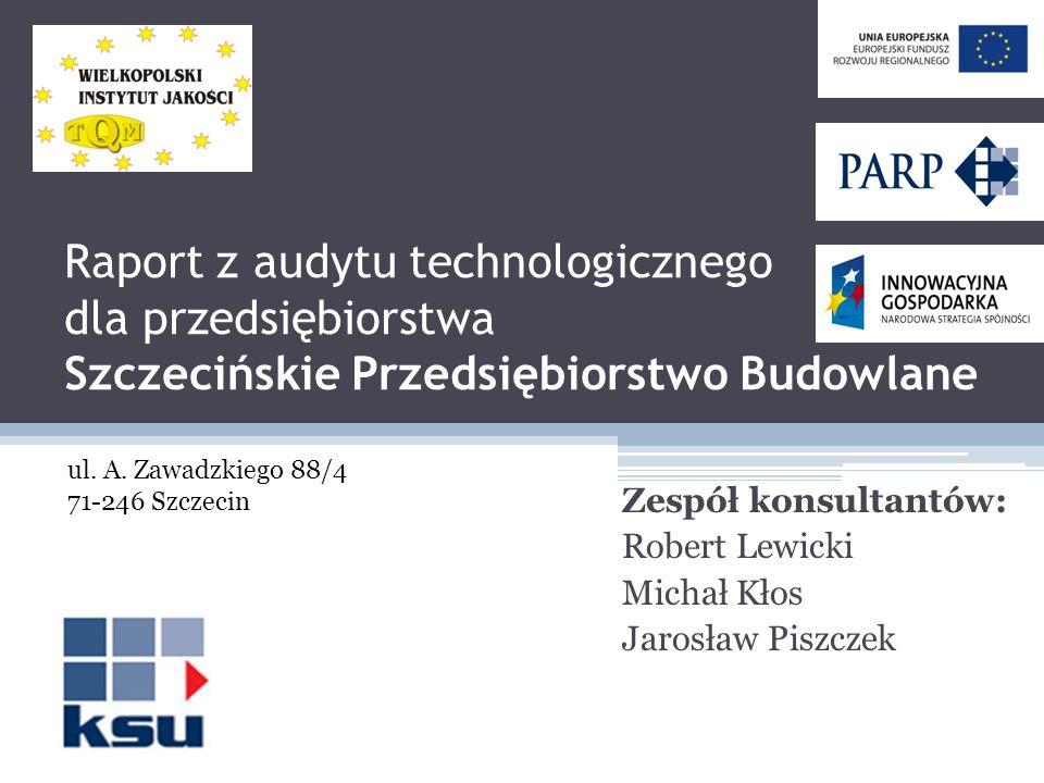 Raport z audytu technologicznego dla przedsiębiorstwa Szczecińskie Przedsiębiorstwo Budowlane Zespół konsultantów: Robert Lewicki Michał Kłos Jarosław Piszczek ul.