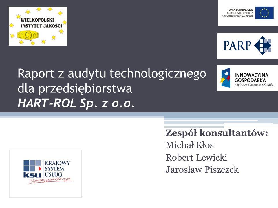 Raport z audytu technologicznego dla przedsiębiorstwa HART-ROL Sp. z o.o. Zespół konsultantów: Michał Kłos Robert Lewicki Jarosław Piszczek