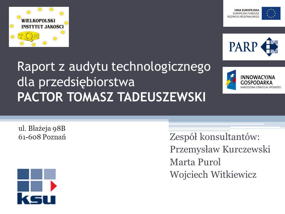 Raport z audytu technologicznego dla przedsiębiorstwa PACTOR TOMASZ TADEUSZEWSKI Zespół konsultantów: Przemysław Kurczewski Marta Purol Wojciech Witki