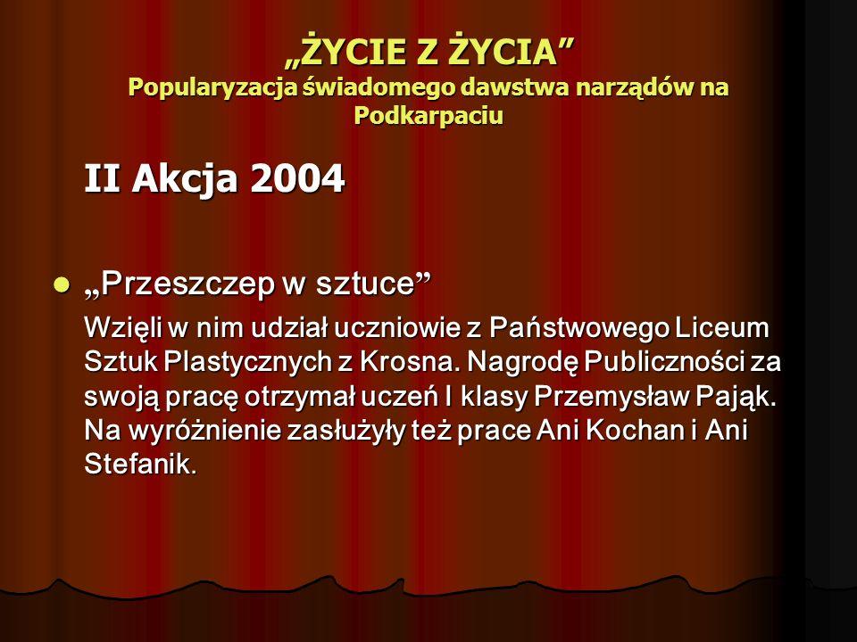 ŻYCIE Z ŻYCIA Popularyzacja świadomego dawstwa narządów na Podkarpaciu II Akcja 2004 Przeszczep w sztuce Przeszczep w sztuce Wzięli w nim udział uczniowie z Państwowego Liceum Sztuk Plastycznych z Krosna.