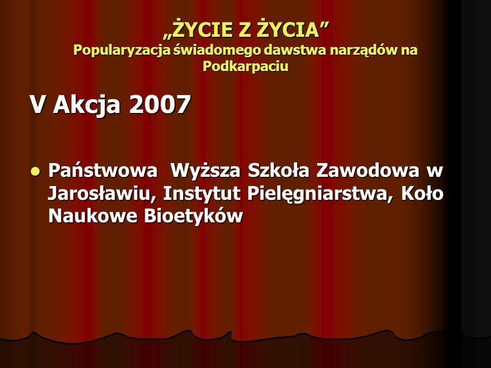 ŻYCIE Z ŻYCIA Popularyzacja świadomego dawstwa narządów na Podkarpaciu V Akcja 2007 Państwowa Wyższa Szkoła Zawodowa w Jarosławiu, Instytut Pielęgniar