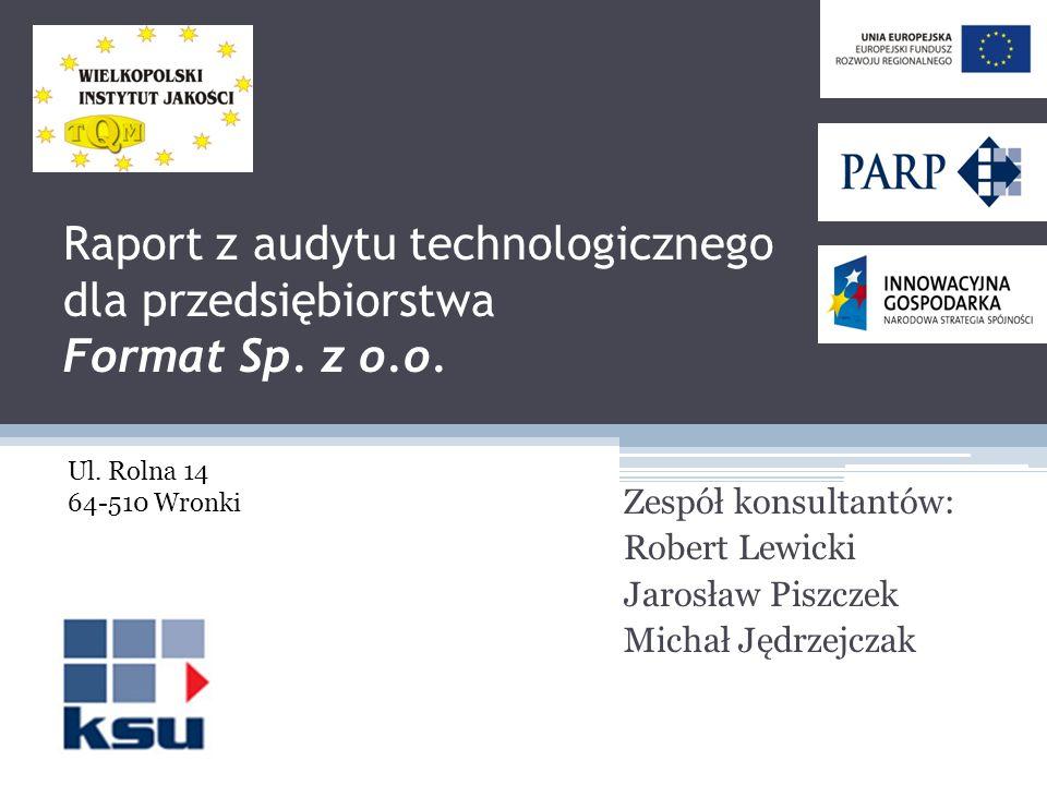 Raport z audytu technologicznego dla przedsiębiorstwa Format Sp. z o.o. Zespół konsultantów: Robert Lewicki Jarosław Piszczek Michał Jędrzejczak Ul. R