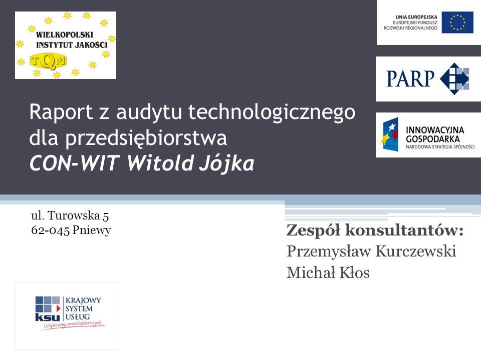 Raport z audytu technologicznego dla przedsiębiorstwa CON-WIT Witold Jójka Zespół konsultantów: Przemysław Kurczewski Michał Kłos ul.