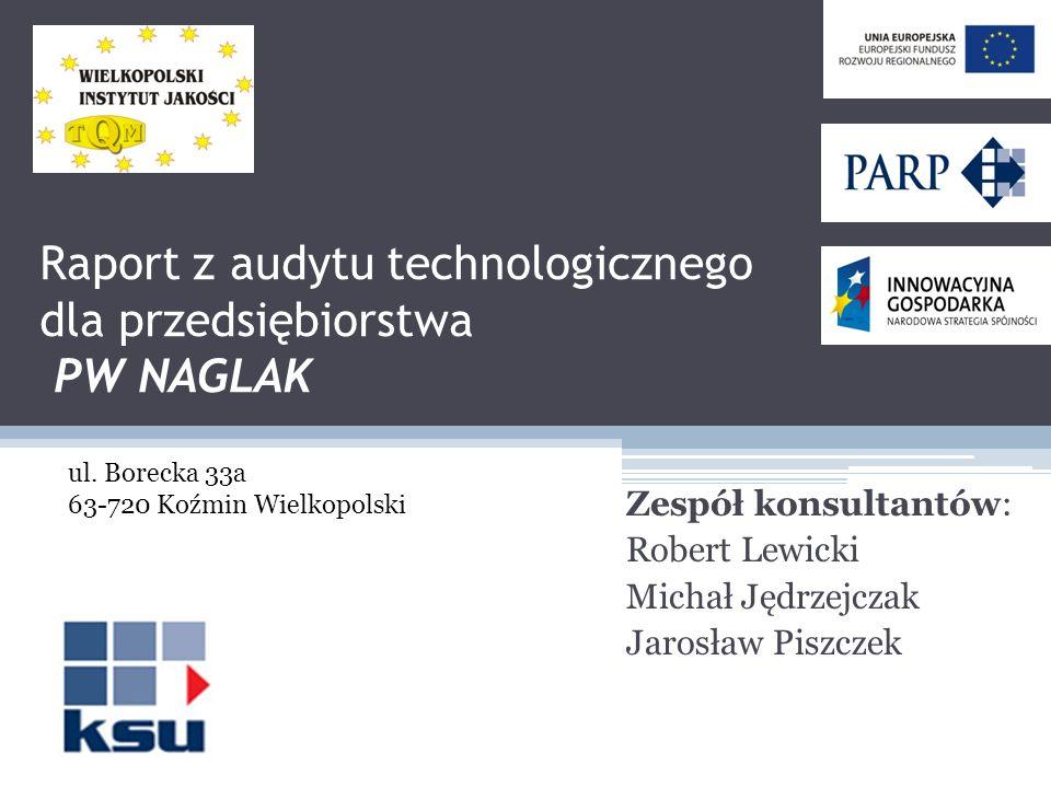 Raport z audytu technologicznego dla przedsiębiorstwa PW NAGLAK Zespół konsultantów: Robert Lewicki Michał Jędrzejczak Jarosław Piszczek ul. Borecka 3