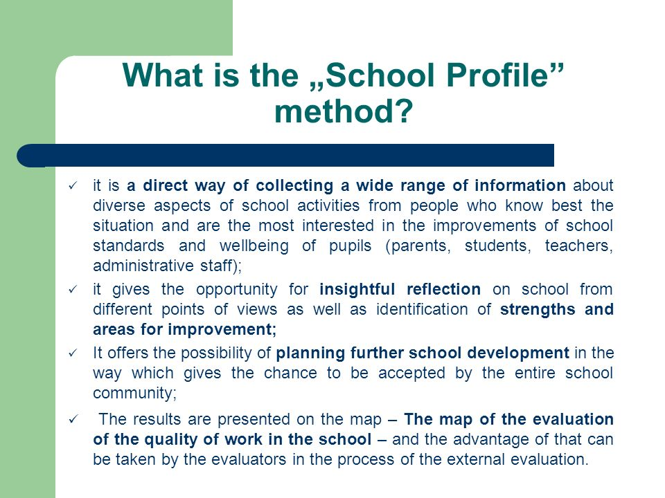 What is the School Profile method? it is a direct way of collecting a wide range of information about diverse aspects of school activities from people