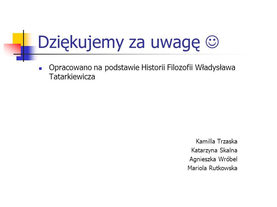Dziękujemy za uwagę Opracowano na podstawie Historii Filozofii Władysława Tatarkiewicza Kamilla Trzaska Katarzyna Skalna Agnieszka Wróbel Mariola Rutk