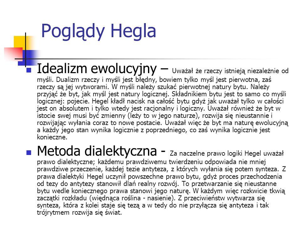 Poglądy Hegla Idealizm ewolucyjny – Uważał że rzeczy istnieją niezależnie od myśli. Dualizm rzeczy i myśli jest błędny, bowiem tylko myśl jest pierwot